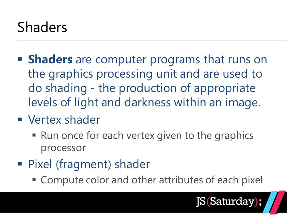 Shaders  Shaders are computer programs that runs on the graphics processing unit and are used to do shading - the production of appropriate levels of light and darkness within an image.
