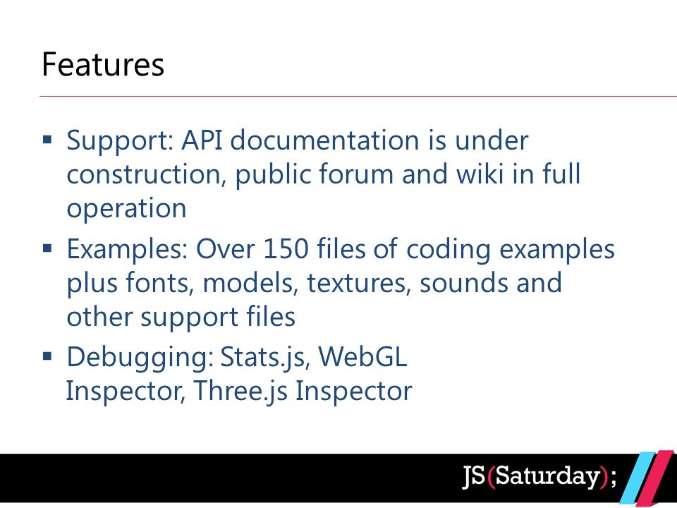 Features  Support: API documentation is under construction, public forum and wiki in full operation  Examples: Over 150 files of coding examples plus fonts, models, textures, sounds and other support files  Debugging: Stats.js, WebGL Inspector, Three.js Inspector