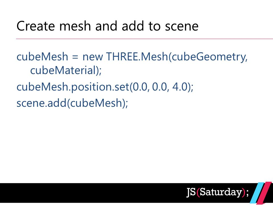 Create mesh and add to scene cubeMesh = new THREE.Mesh(cubeGeometry, cubeMaterial); cubeMesh.position.set(0.0, 0.0, 4.0); scene.add(cubeMesh);