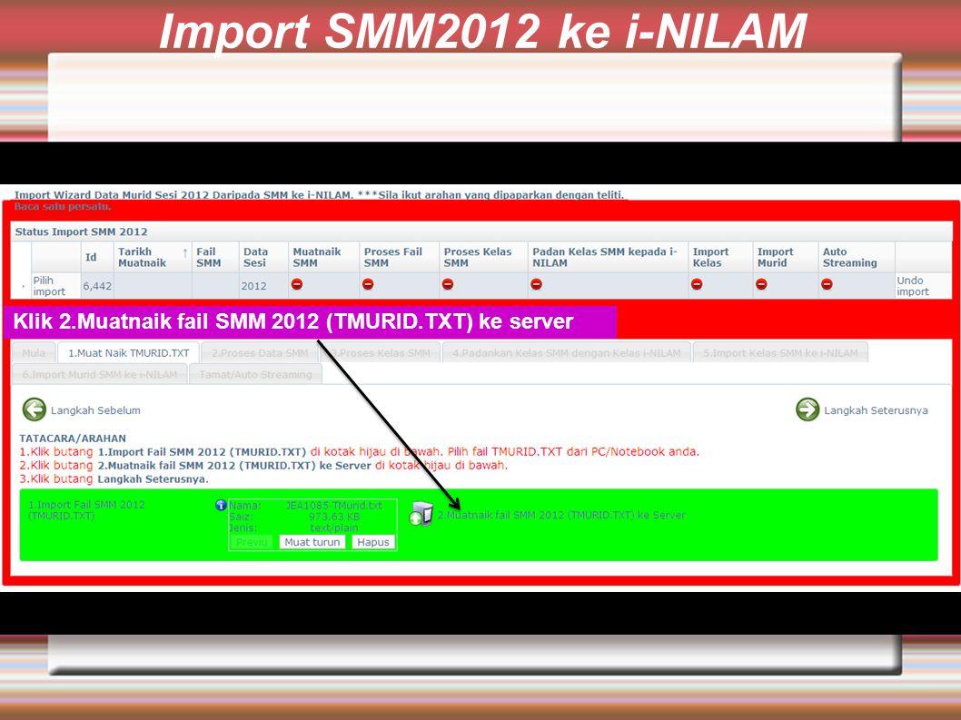 Import SMM2012 ke i-NILAM Klik 2.Muatnaik fail SMM 2012 (TMURID.TXT) ke server
