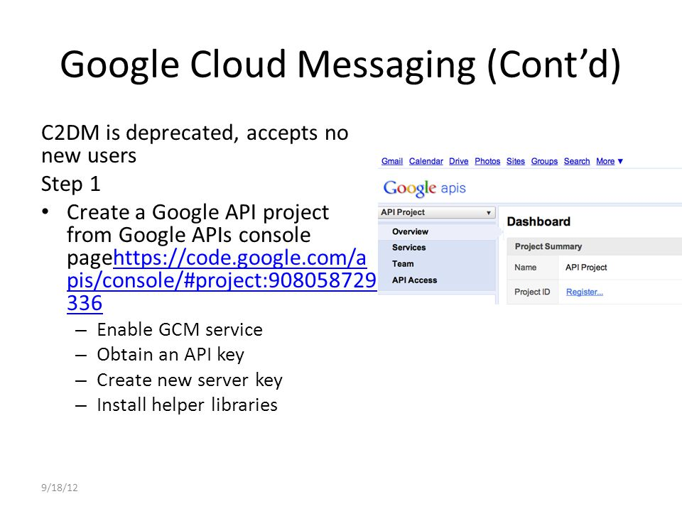 Google Cloud Messaging (Cont'd) Step 2 Write the Android app – Copy gcm.jar file into your app classpath – Configure manifest file for SDK version, permission – Add broadcast receiver – Add intent service – Write my_app_package.GCMIntent Service class – Write main activity 9/18/12 import com.google.android.gcm.GCMR egistrar; … GCMRegistrar.checkDevice(this); GCMRegistrar.checkManifest(this); final String regId = GCMRegistrar.getRegistrationId(this); if (regId.equals( )) { GCMRegistrar.register(this, SENDER_ID); } else { Log.v(TAG, Already registered ); }
