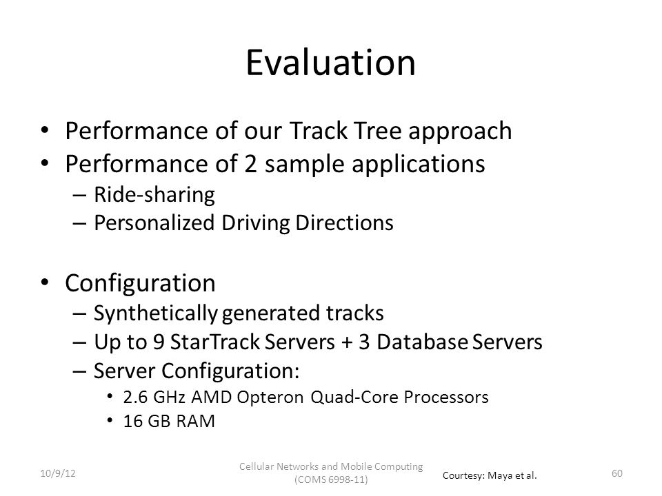 Evaluation: Track Tree Evaluation of GetSimilarTracks Alternative approaches: – Database filtering Pre-filter tracks that intersect ref track at database – In-memory filtering Pre-filter tracks that intersect ref track in memory – In-memory brute force Compute similarity between each track and ref track in memory 6110/9/12 Cellular Networks and Mobile Computing (COMS 6998-11) Courtesy: Maya et al.