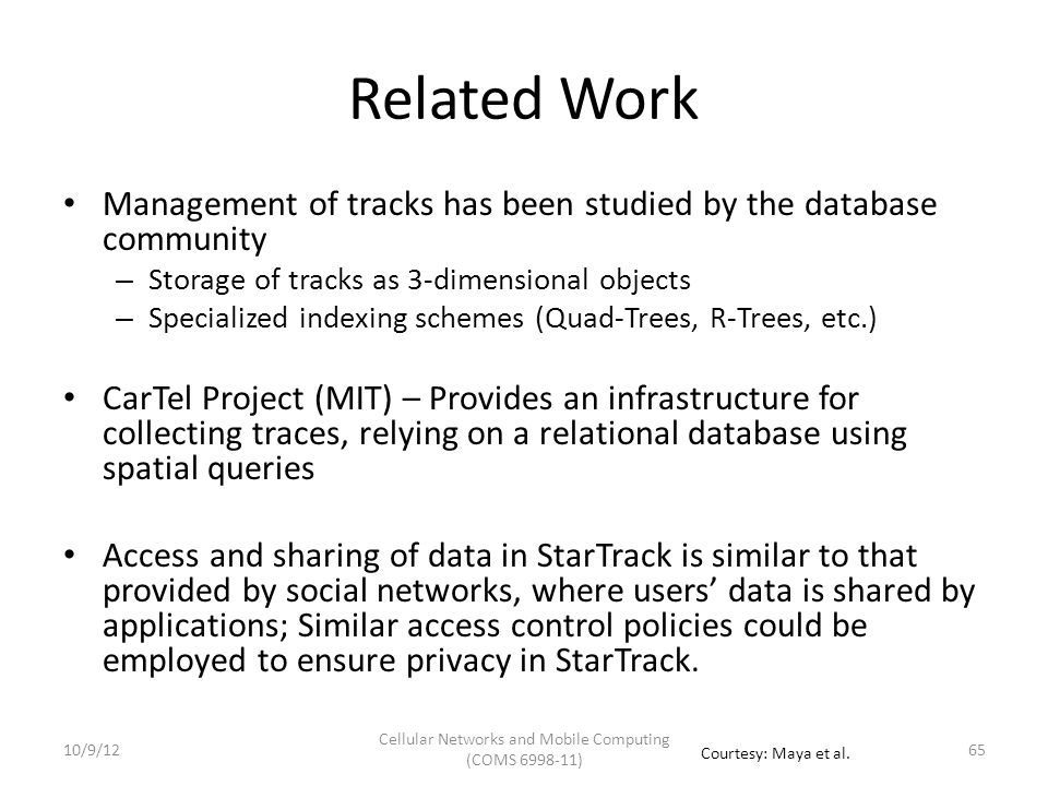 Summary StarTrack is a scalable service designed to manage tracks and facilitate the construction of track-based applications Important Design Features – Canonicalization of Tracks – API based on Track Collections – Use of Novel Data Structures 6610/9/12 Cellular Networks and Mobile Computing (COMS 6998-11) Courtesy: Maya et al.
