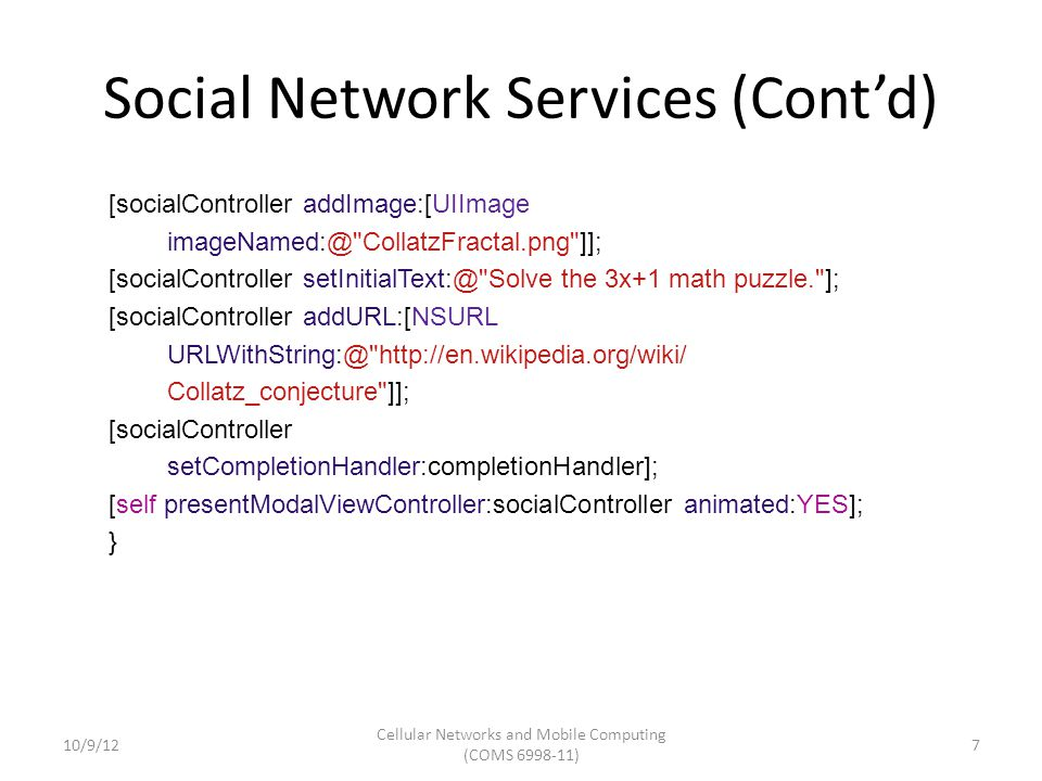 Social Network Services (Cont'd) Also support http request to social networks NSDictionary *parameters = @{@ message : @ My first iOS 6 Facebook posting }; NSURL *feedURL = [NSURL URLWithString:@ http://www.facebook.com/erran ]; SLRequest *feedRequest = [SLRequest requestForServiceType:SLServiceTypeFacebook requestMethod:SLRequestMethodGET // requestMethod:SLRequestMethodPOST URL:feedURL parameters:parameters]; feedRequest.account = facebookAccount; [feedRequest performRequestWithHandler:^(NSData *responseData, NSHTTPURLResponse *urlResponse, NSError *error) { // Handle response NSString *response = [[NSString alloc] initWithData:responseData encoding:NSUTF8StringEncoding]; NSLog(@ feedRequest response, status code: %d, data:%@ , urlResponse.statusCode, response); }]; 10/9/12 Cellular Networks and Mobile Computing (COMS 6998-11) 8