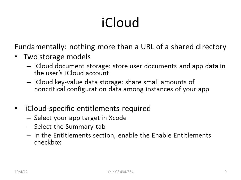 iCloud (Cont'd) Check availability: URLForUbiquityContainerIdentifier: All files and directories stored in iCloud must be managed by a file presenter object, and all changes you make to those files and directories must occur through a file coordinator object.
