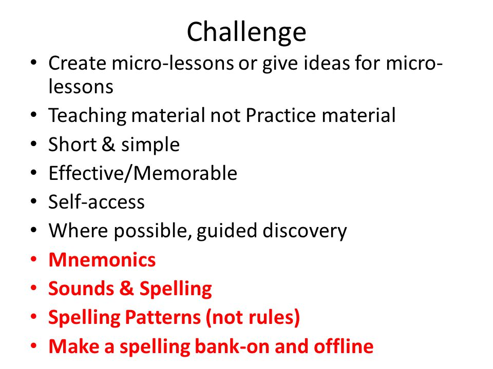Challenge Create micro-lessons or give ideas for micro- lessons Teaching material not Practice material Short & simple Effective/Memorable Self-access Where possible, guided discovery Mnemonics Sounds & Spelling Spelling Patterns (not rules) Make a spelling bank-on and offline