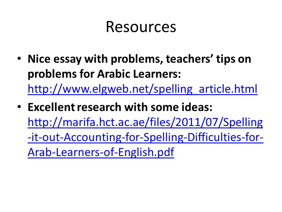 Resources Nice essay with problems, teachers' tips on problems for Arabic Learners: http://www.elgweb.net/spelling_article.html http://www.elgweb.net/spelling_article.html Excellent research with some ideas: http://marifa.hct.ac.ae/files/2011/07/Spelling -it-out-Accounting-for-Spelling-Difficulties-for- Arab-Learners-of-English.pdf http://marifa.hct.ac.ae/files/2011/07/Spelling -it-out-Accounting-for-Spelling-Difficulties-for- Arab-Learners-of-English.pdf