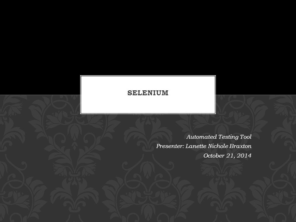 Automated Testing Tool Presenter: Lanette Nichole Braxton October 21, 2014