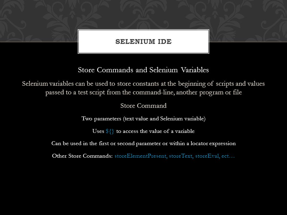 Store Commands and Selenium Variables Selenium variables can be used to store constants at the beginning of scripts and values passed to a test script