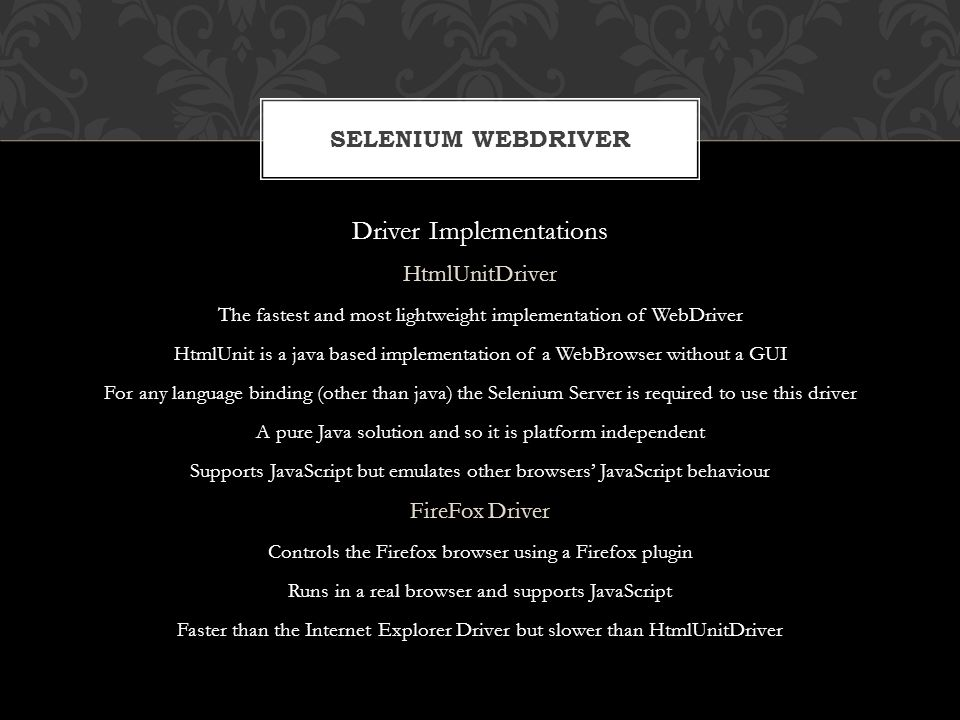 Driver Implementations HtmlUnitDriver The fastest and most lightweight implementation of WebDriver HtmlUnit is a java based implementation of a WebBro