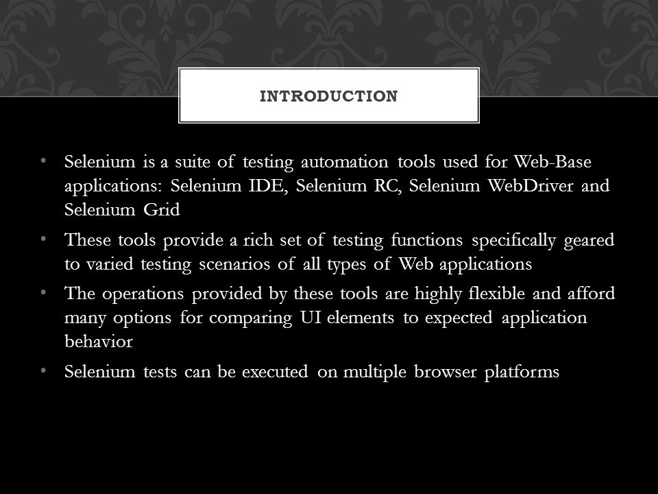 Selenium is a suite of testing automation tools used for Web-Base applications: Selenium IDE, Selenium RC, Selenium WebDriver and Selenium Grid These