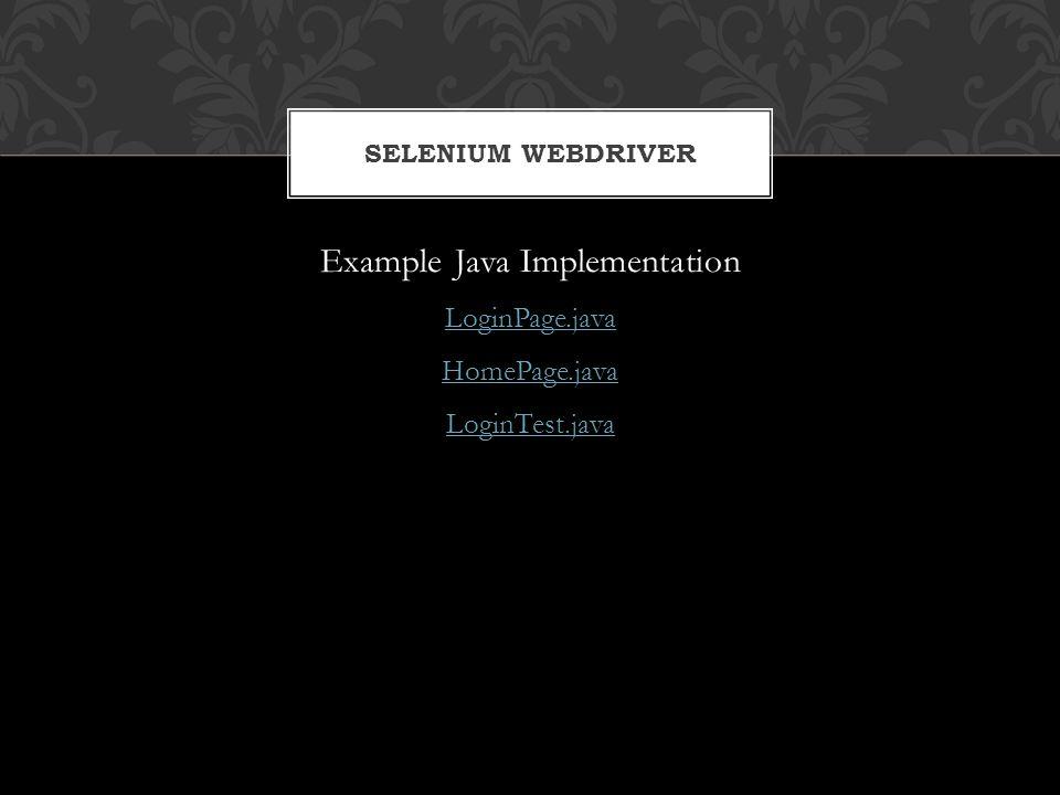 Example Java Implementation LoginPage.java HomePage.java LoginTest.java SELENIUM WEBDRIVER