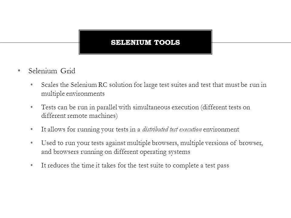 Selenium Grid Scales the Selenium RC solution for large test suites and test that must be run in multiple environments Tests can be run in parallel wi