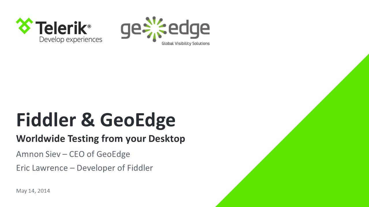 Fiddler & GeoEdge Worldwide Testing from your Desktop Amnon Siev – CEO of GeoEdge Eric Lawrence – Developer of Fiddler May 14, 2014
