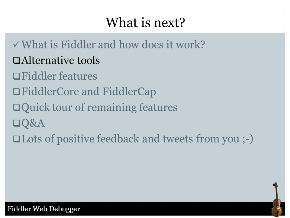 Fiddler Web Debugger What is Fiddler and how does it work?  Alternative tools  Fiddler features  FiddlerCore and FiddlerCap  Quick tour of remaini