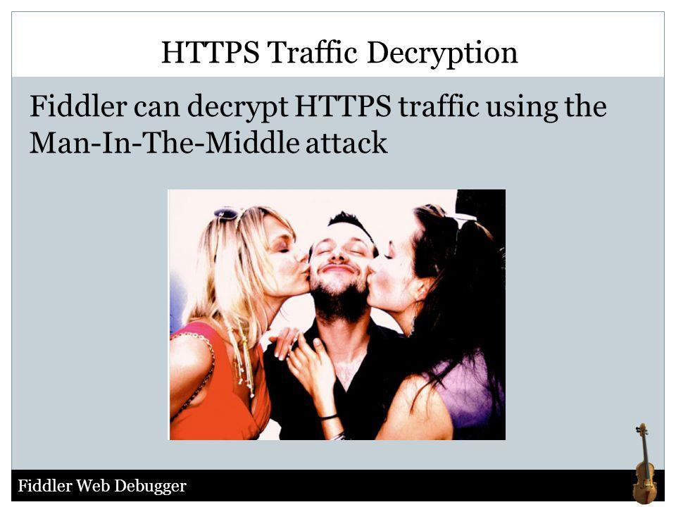Fiddler Web Debugger HTTPS Traffic Decryption Fiddler can decrypt HTTPS traffic using the Man-In-The-Middle attack