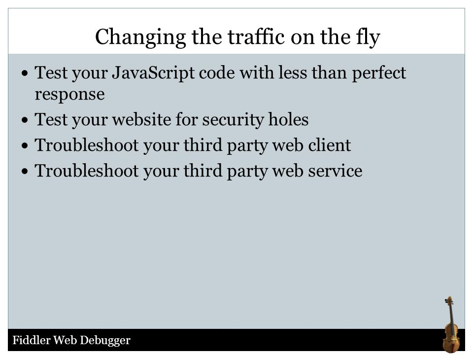 Fiddler Web Debugger Test your JavaScript code with less than perfect response Test your website for security holes Troubleshoot your third party web