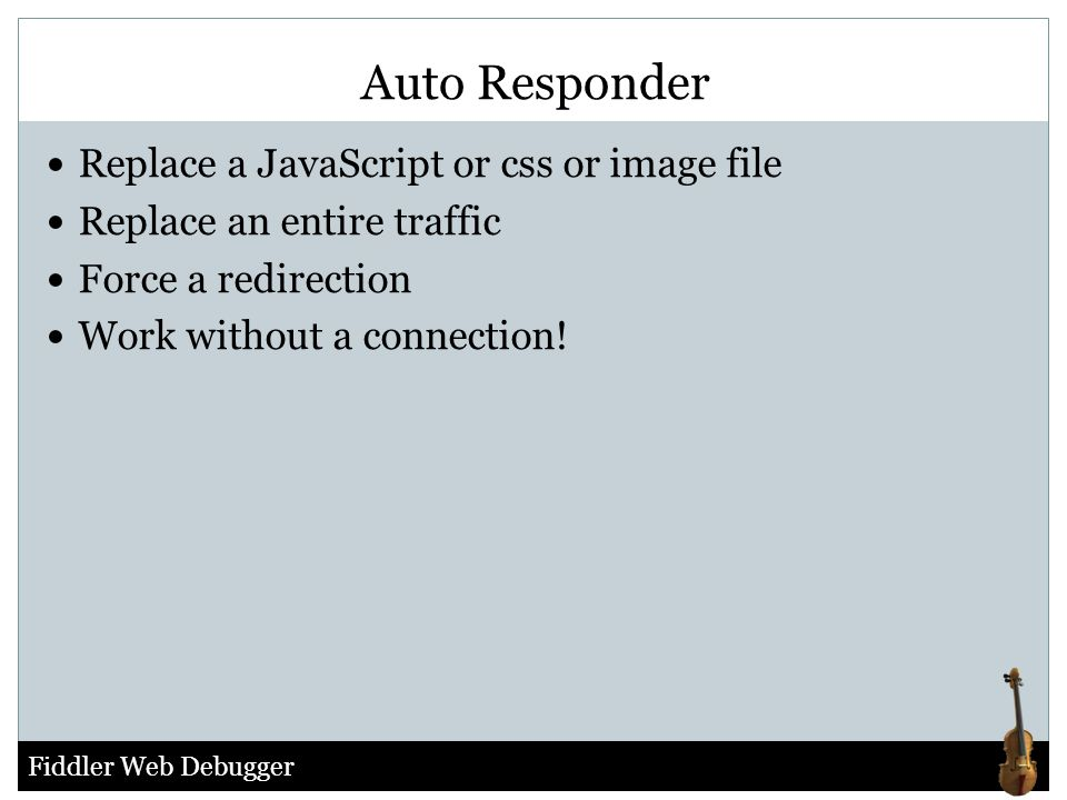 Fiddler Web Debugger Replace a JavaScript or css or image file Replace an entire traffic Force a redirection Work without a connection! Auto Responder