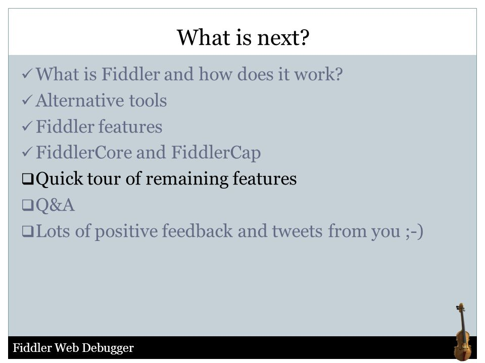 Fiddler Web Debugger What is Fiddler and how does it work? Alternative tools Fiddler features FiddlerCore and FiddlerCap  Quick tour of remaining fea