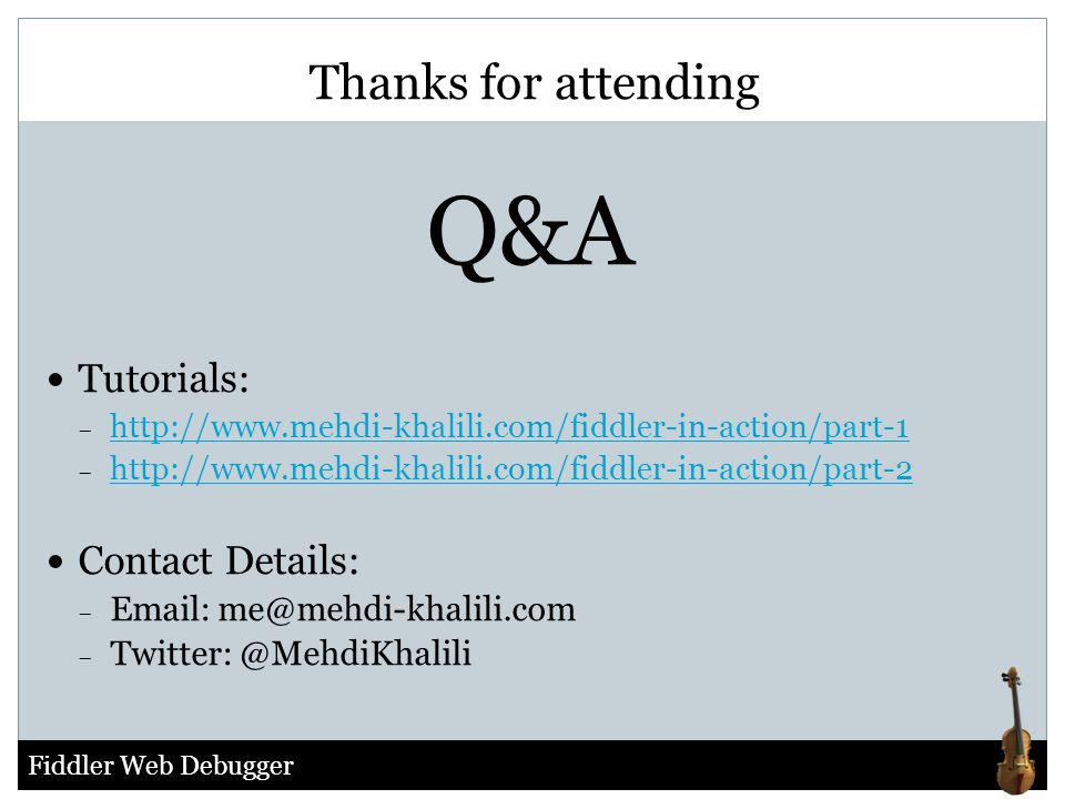 Fiddler Web Debugger Thanks for attending Q&A Tutorials: − http://www.mehdi-khalili.com/fiddler-in-action/part-1 http://www.mehdi-khalili.com/fiddler-