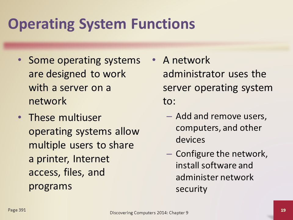 Operating System Functions Some operating systems are designed to work with a server on a network These multiuser operating systems allow multiple users to share a printer, Internet access, files, and programs A network administrator uses the server operating system to: – Add and remove users, computers, and other devices – Configure the network, install software and administer network security Discovering Computers 2014: Chapter 9 19 Page 391