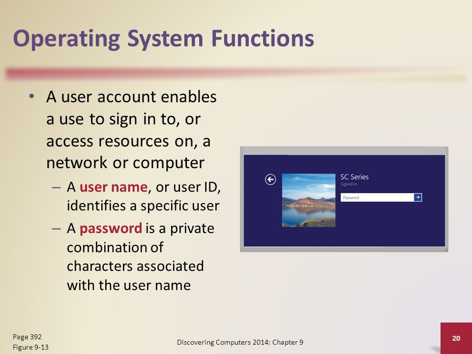 Operating System Functions A user account enables a use to sign in to, or access resources on, a network or computer – A user name, or user ID, identifies a specific user – A password is a private combination of characters associated with the user name Discovering Computers 2014: Chapter 9 20 Page 392 Figure 9-13