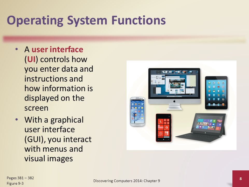 Operating System Functions A user interface (UI) controls how you enter data and instructions and how information is displayed on the screen With a graphical user interface (GUI), you interact with menus and visual images Discovering Computers 2014: Chapter 9 8 Pages 381 – 382 Figure 9-3