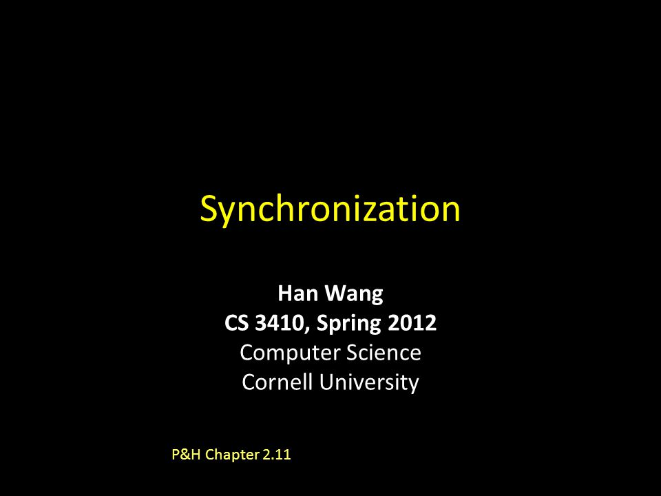 Synchronization P&H Chapter 2.11 Han Wang CS 3410, Spring 2012 Computer Science Cornell University