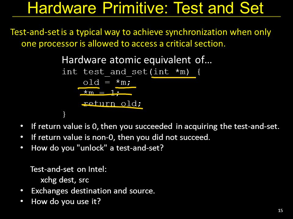 15 Hardware Primitive: Test and Set Test-and-set is a typical way to achieve synchronization when only one processor is allowed to access a critical section.