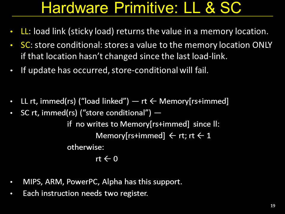19 Hardware Primitive: LL & SC LL: load link (sticky load) returns the value in a memory location.