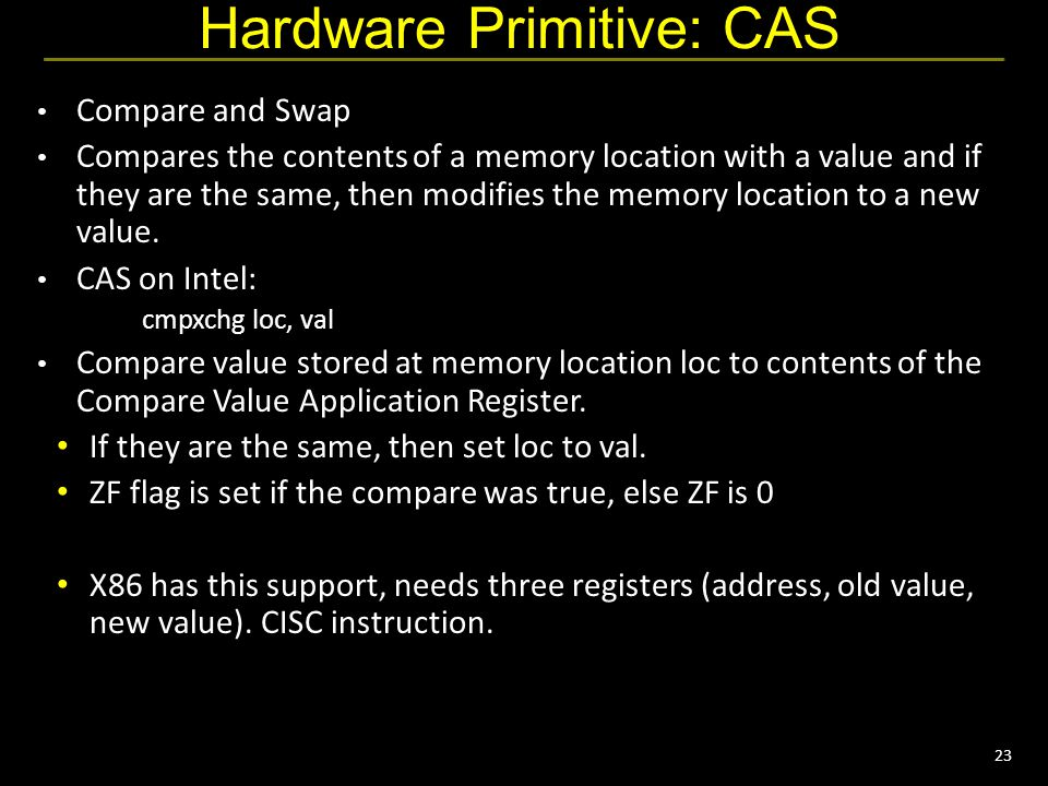 23 Hardware Primitive: CAS Compare and Swap Compares the contents of a memory location with a value and if they are the same, then modifies the memory location to a new value.