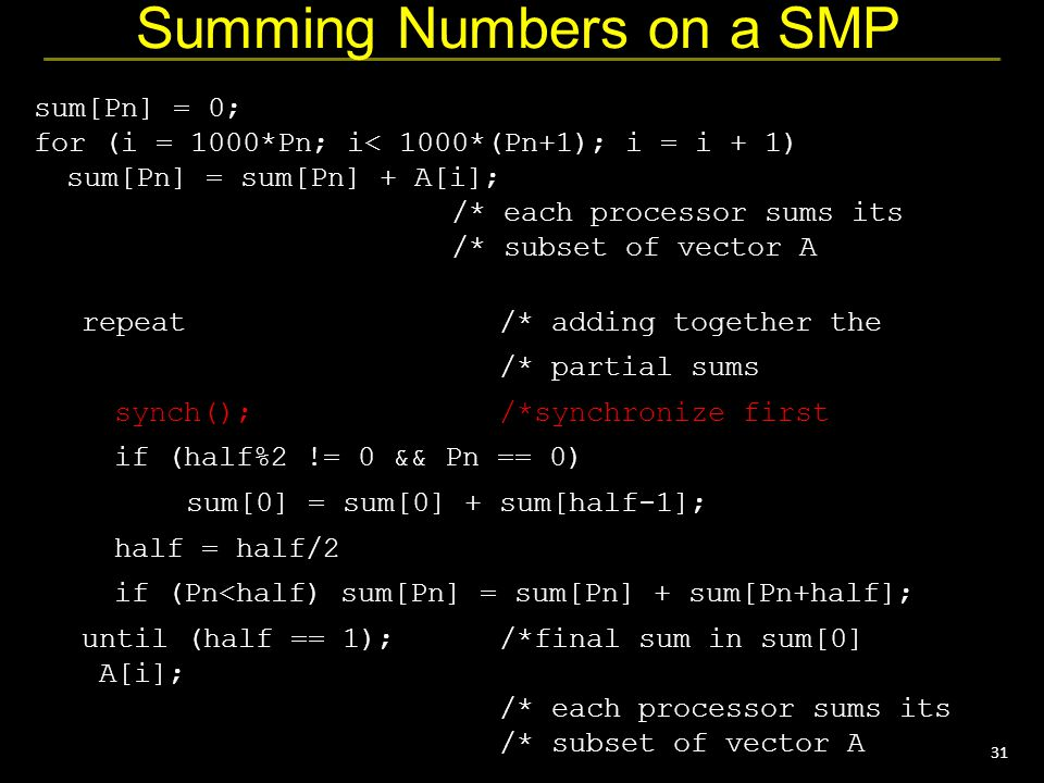 31 Summing Numbers on a SMP sum[Pn] = 0; for (i = 1000*Pn; i< 1000*(Pn+1); i = i + 1) sum[Pn] = sum[Pn] + A[i]; /* each processor sums its /* subset of vector A repeat/* adding together the /* partial sums synch();/*synchronize first if (half%2 != 0 && Pn == 0) sum[0] = sum[0] + sum[half-1]; half = half/2 if (Pn<half) sum[Pn] = sum[Pn] + sum[Pn+half]; until (half == 1);/*final sum in sum[0] A[i]; /* each processor sums its /* subset of vector A