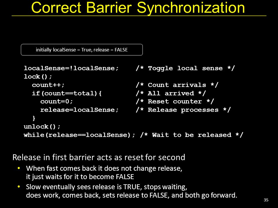 35 Correct Barrier Synchronization localSense=!localSense; /* Toggle local sense */ lock(); count++; /* Count arrivals */ if(count==total){ /* All arrived */ count=0; /* Reset counter */ release=localSense; /* Release processes */ } unlock(); while(release==localSense); /* Wait to be released */ Release in first barrier acts as reset for second When fast comes back it does not change release, it just waits for it to become FALSE Slow eventually sees release is TRUE, stops waiting, does work, comes back, sets release to FALSE, and both go forward.