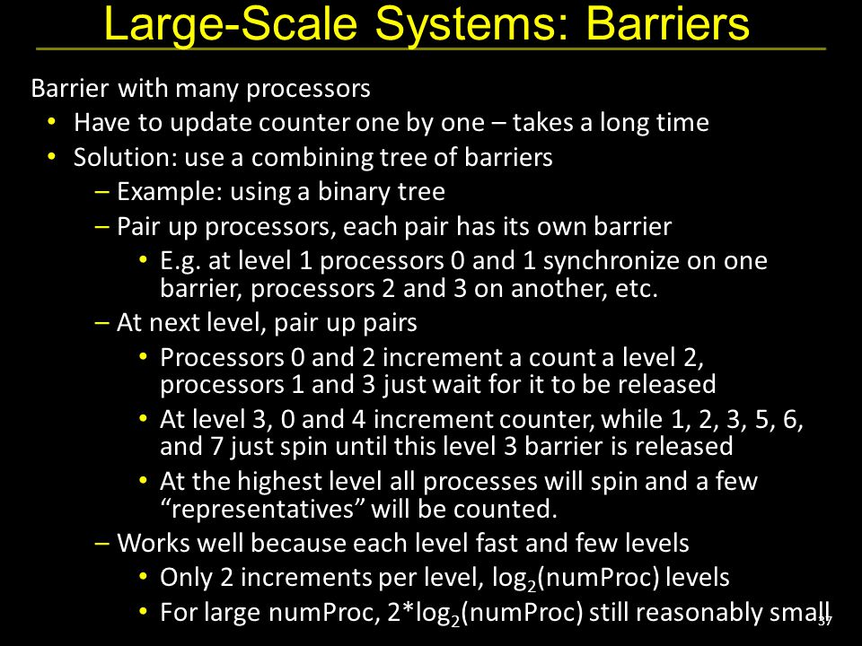 37 Large-Scale Systems: Barriers Barrier with many processors Have to update counter one by one – takes a long time Solution: use a combining tree of barriers –Example: using a binary tree –Pair up processors, each pair has its own barrier E.g.