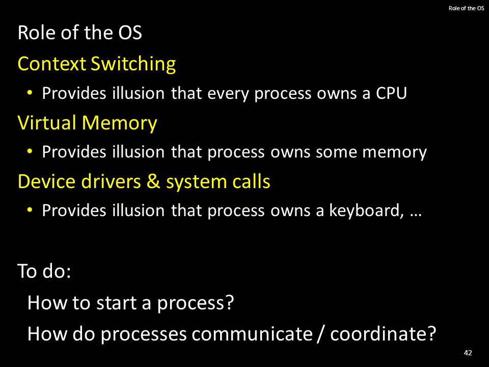 42 Role of the OS Context Switching Provides illusion that every process owns a CPU Virtual Memory Provides illusion that process owns some memory Device drivers & system calls Provides illusion that process owns a keyboard, … To do: How to start a process.