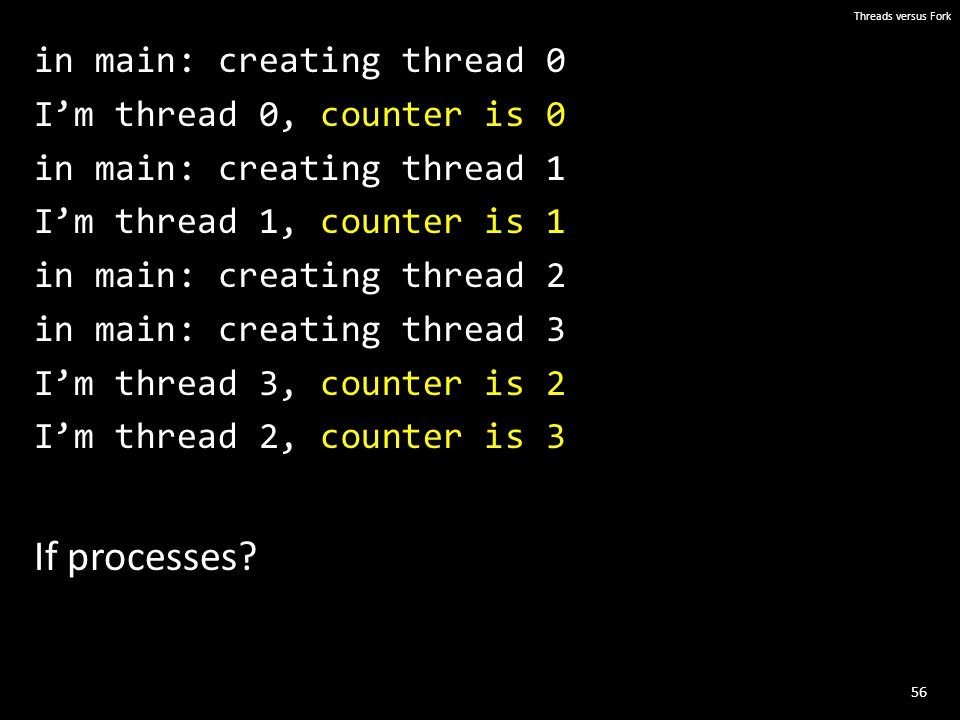 56 Threads versus Fork in main: creating thread 0 I'm thread 0, counter is 0 in main: creating thread 1 I'm thread 1, counter is 1 in main: creating thread 2 in main: creating thread 3 I'm thread 3, counter is 2 I'm thread 2, counter is 3 If processes?