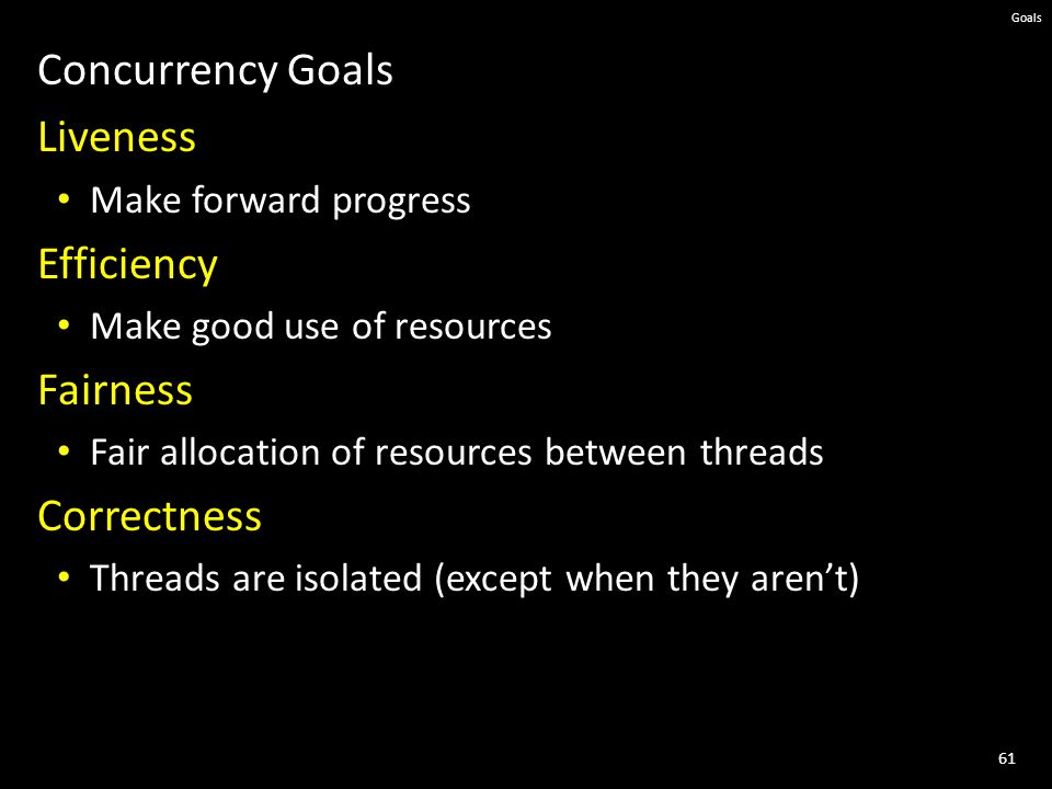 61 Goals Concurrency Goals Liveness Make forward progress Efficiency Make good use of resources Fairness Fair allocation of resources between threads Correctness Threads are isolated (except when they aren't)