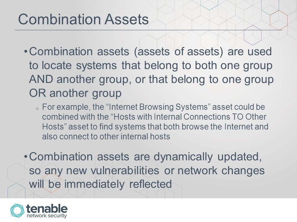 Combination Assets Combination assets (assets of assets) are used to locate systems that belong to both one group AND another group, or that belong to one group OR another group o For example, the Internet Browsing Systems asset could be combined with the Hosts with Internal Connections TO Other Hosts asset to find systems that both browse the Internet and also connect to other internal hosts Combination assets are dynamically updated, so any new vulnerabilities or network changes will be immediately reflected