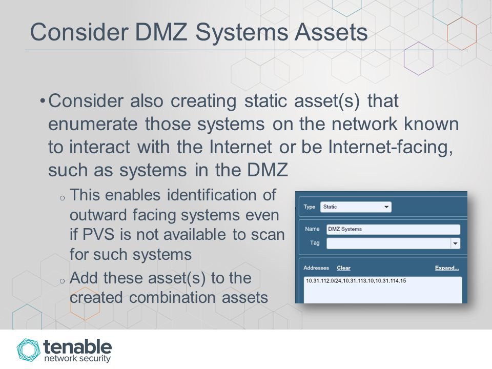Consider DMZ Systems Assets Consider also creating static asset(s) that enumerate those systems on the network known to interact with the Internet or be Internet-facing, such as systems in the DMZ o This enables identification of outward facing systems even if PVS is not available to scan for such systems o Add these asset(s) to the created combination assets