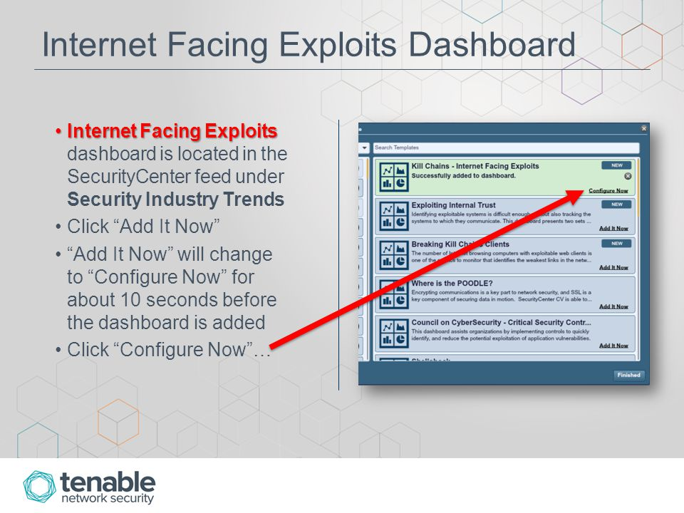 Internet Facing Exploits Dashboard Internet Facing ExploitsInternet Facing Exploits dashboard is located in the SecurityCenter feed under Security Industry Trends Click Add It Now Add It Now will change to Configure Now for about 10 seconds before the dashboard is added Click Configure Now …