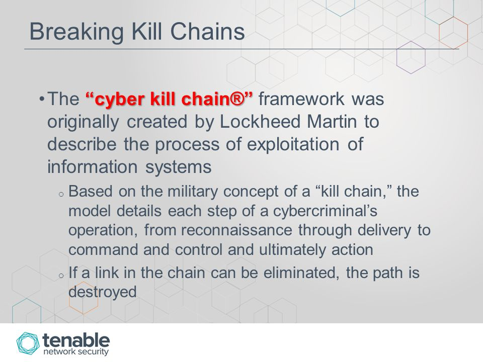 Breaking Kill Chains cyber kill chain® The cyber kill chain® framework was originally created by Lockheed Martin to describe the process of exploitation of information systems o Based on the military concept of a kill chain, the model details each step of a cybercriminal's operation, from reconnaissance through delivery to command and control and ultimately action o If a link in the chain can be eliminated, the path is destroyed