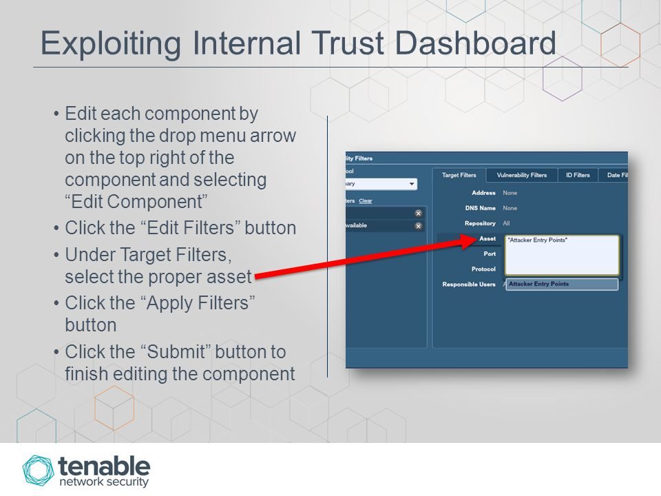 Exploiting Internal Trust Dashboard Edit each component by clicking the drop menu arrow on the top right of the component and selecting Edit Component Click the Edit Filters button Under Target Filters, select the proper asset Click the Apply Filters button Click the Submit button to finish editing the component