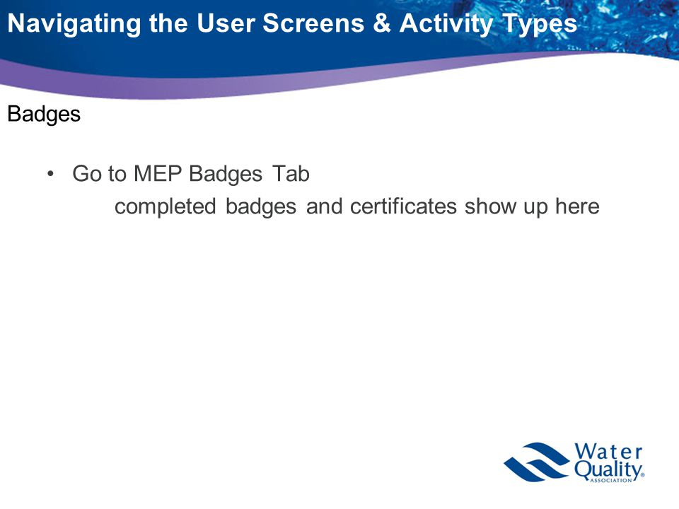 Navigating the User Screens & Activity Types Badges Go to MEP Badges Tab completed badges and certificates show up here