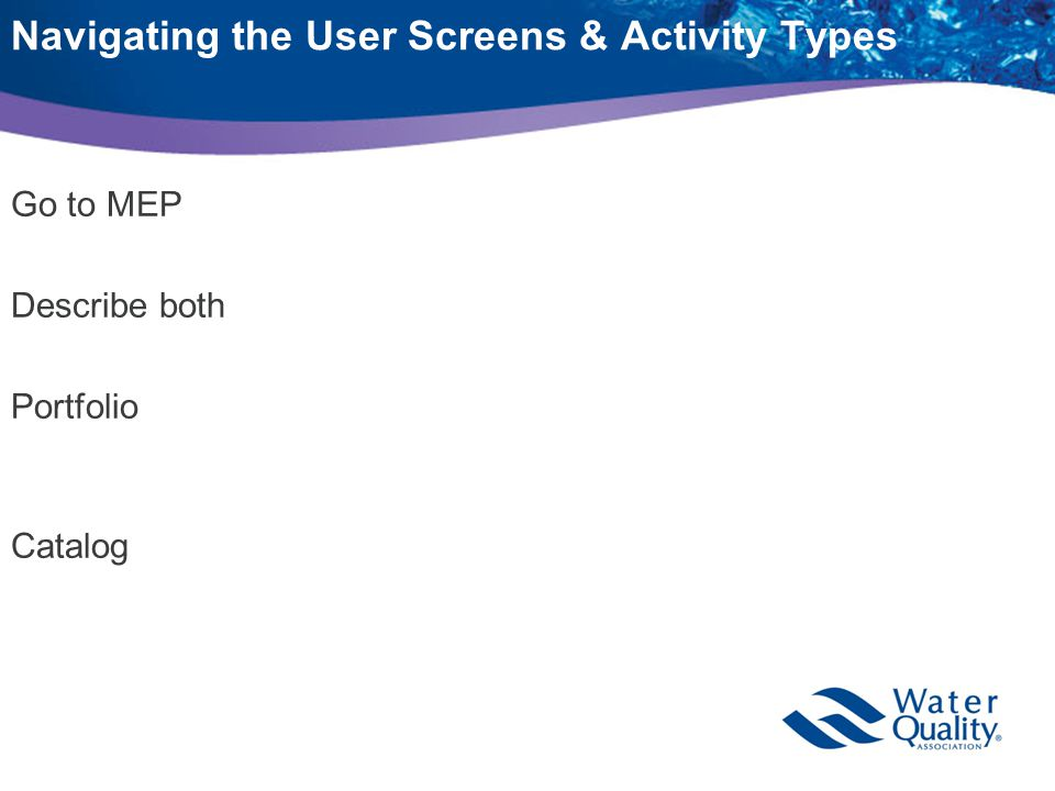 Navigating the User Screens & Activity Types Go to MEP Describe both Portfolio Catalog