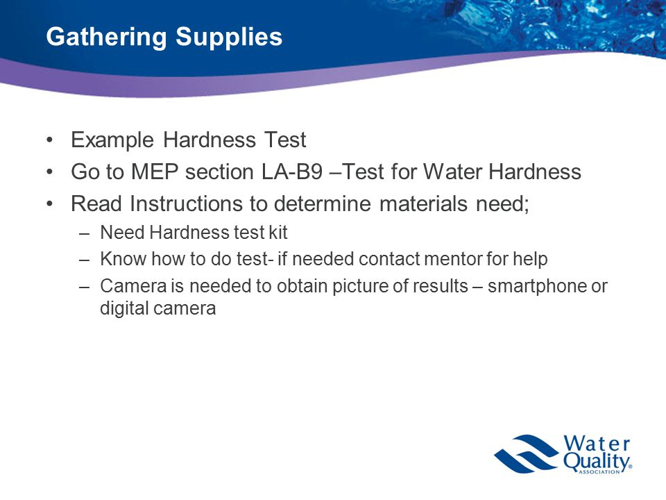 Gathering Supplies Example Hardness Test Go to MEP section LA-B9 –Test for Water Hardness Read Instructions to determine materials need; –Need Hardness test kit –Know how to do test- if needed contact mentor for help –Camera is needed to obtain picture of results – smartphone or digital camera