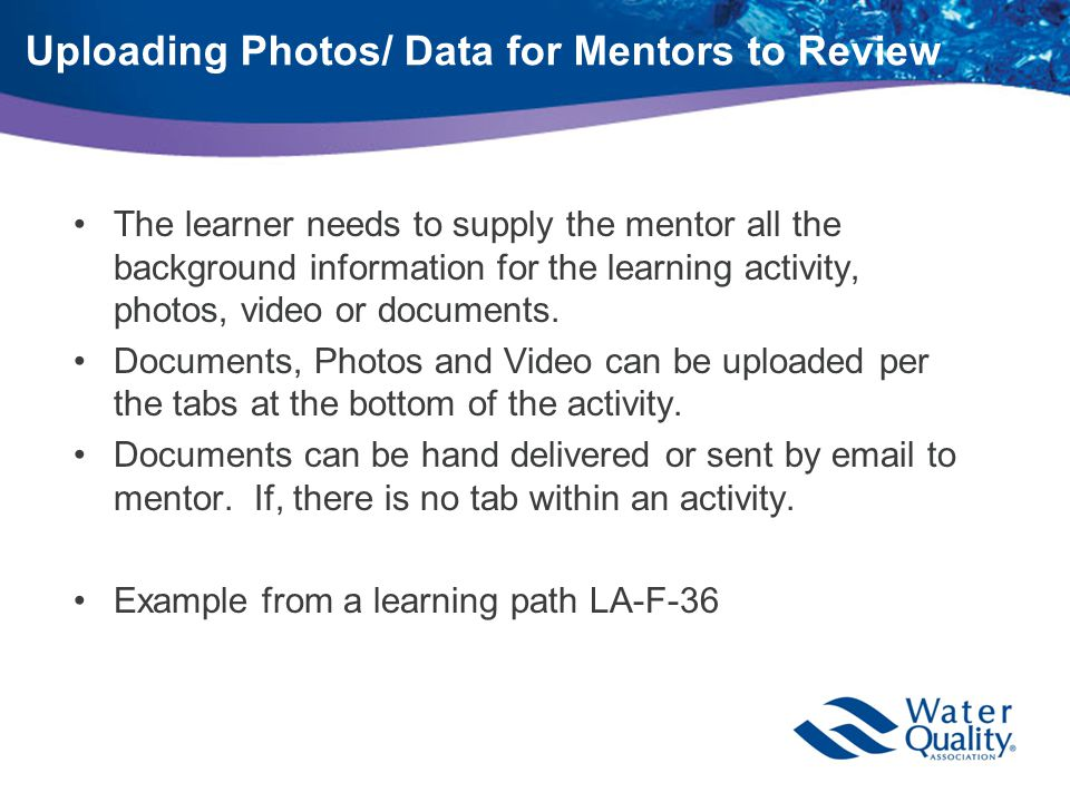 Uploading Photos/ Data for Mentors to Review The learner needs to supply the mentor all the background information for the learning activity, photos, video or documents.