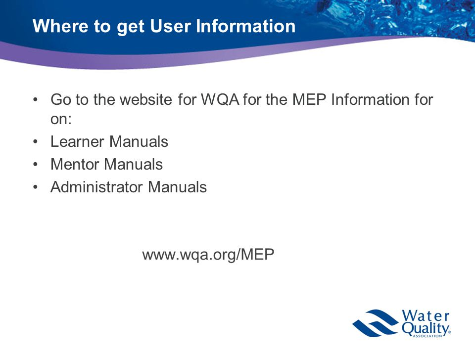 Where to get User Information Go to the website for WQA for the MEP Information for on: Learner Manuals Mentor Manuals Administrator Manuals