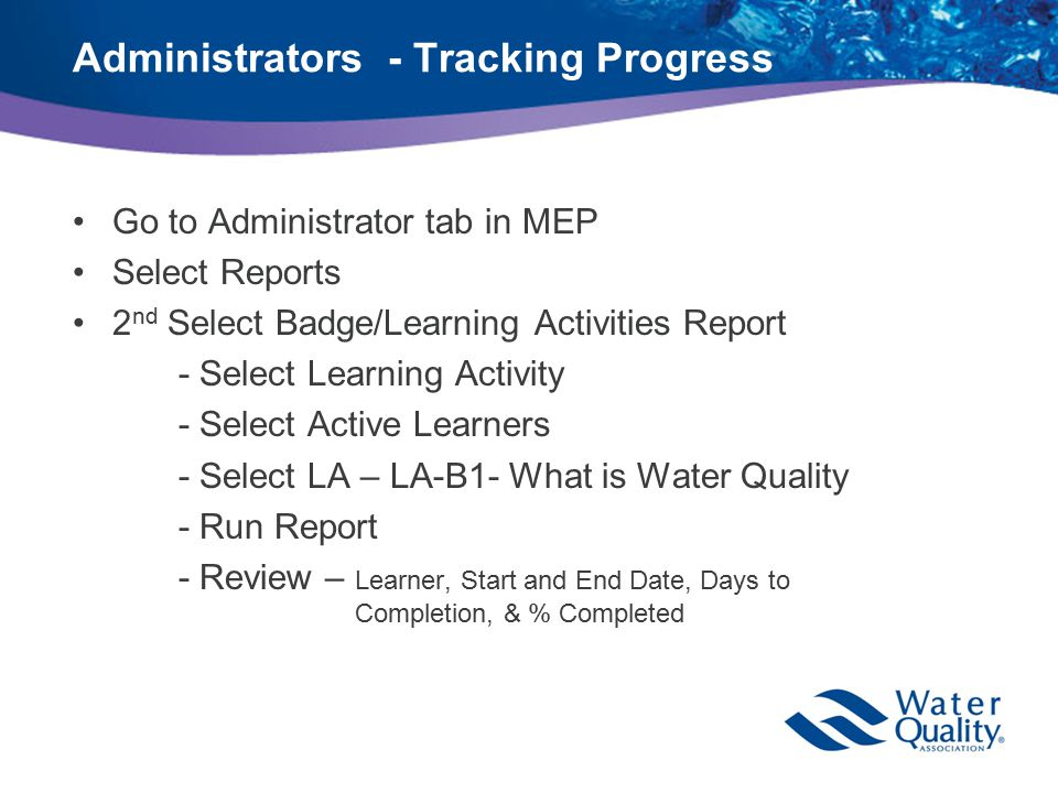 Administrators - Tracking Progress Go to Administrator tab in MEP Select Reports 2 nd Select Badge/Learning Activities Report - Select Learning Activity - Select Active Learners - Select LA – LA-B1- What is Water Quality - Run Report - Review – Learner, Start and End Date, Days to Completion, & % Completed