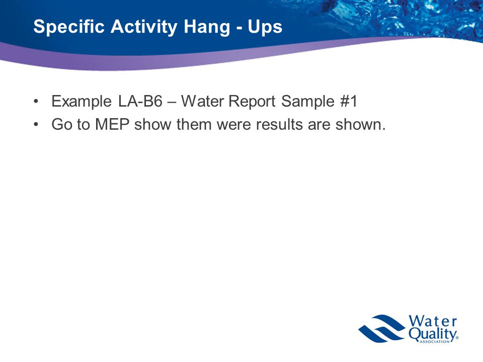 Specific Activity Hang - Ups Example LA-B6 – Water Report Sample #1 Go to MEP show them were results are shown.