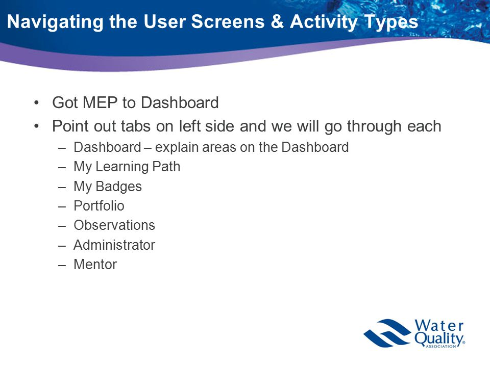 Navigating the User Screens & Activity Types Got MEP to Dashboard Point out tabs on left side and we will go through each –Dashboard – explain areas on the Dashboard –My Learning Path –My Badges –Portfolio –Observations –Administrator –Mentor